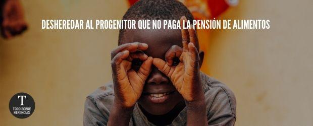 Desheredar al progenitor que no paga la pensión de alimentos